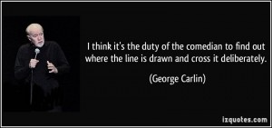 quote-i-think-it-s-the-duty-of-the-comedian-to-find-out-where-the-line-is-drawn-and-cross-it-deliberately-george-carlin-281883