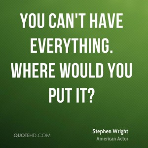 stephen-wright-quote-you-cant-have-everything-where-would-you-put-it